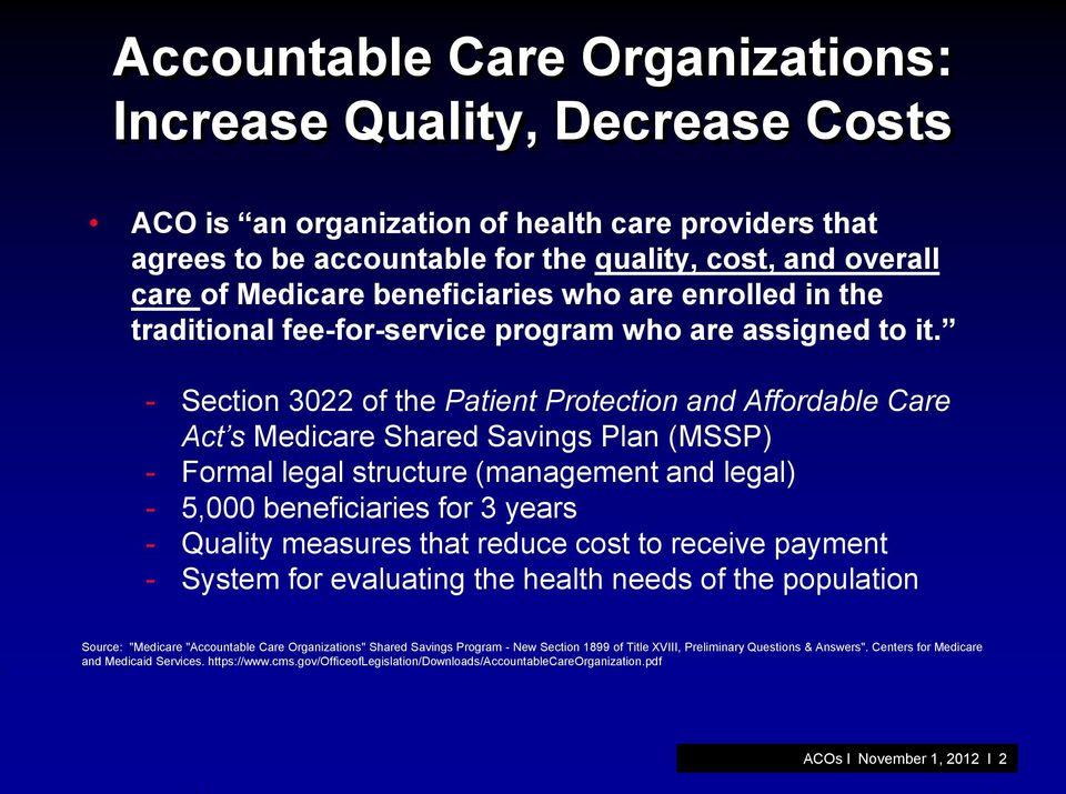 - Section 3022 of the Patient Protection and Affordable Care Act s Medicare Shared Savings Plan (MSSP) - Formal legal structure (management and legal) - 5,000 beneficiaries for 3 years - Quality