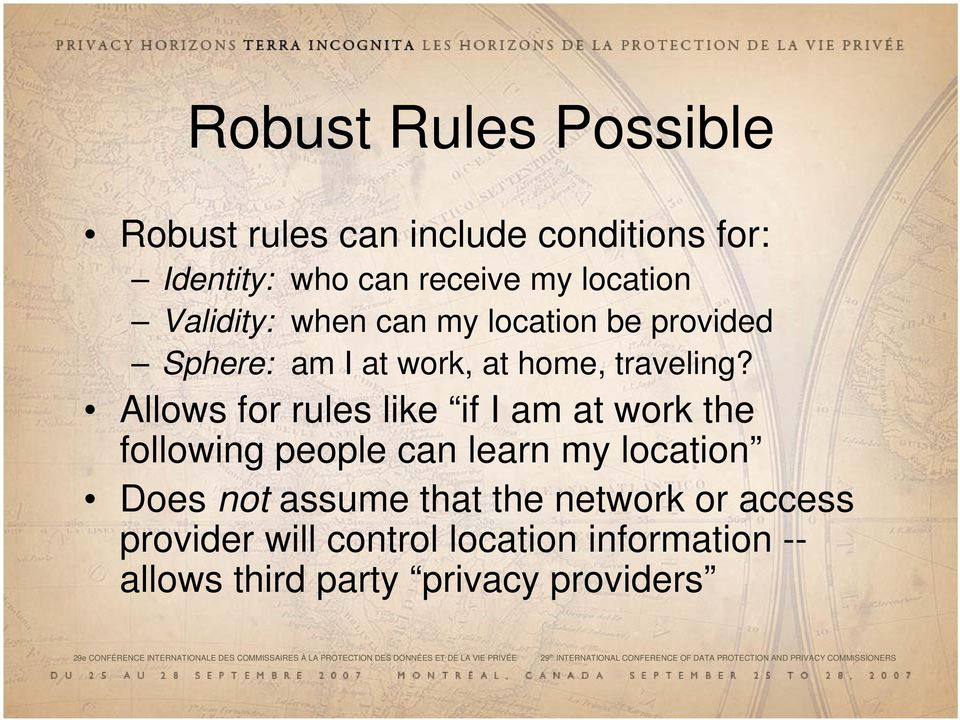 Allows for rules like if I am at work the following people can learn my location Does not assume that the network or access provider will