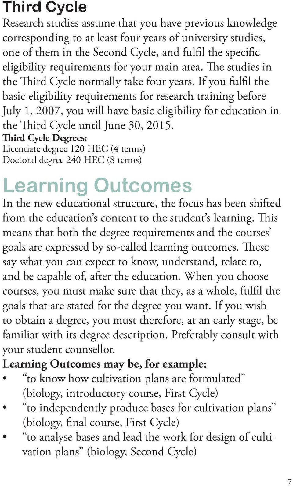 If you fulfil the basic eligibility requirements for research training before July 1, 2007, you will have basic eligibility for education in the Third Cycle until June 30, 2015.