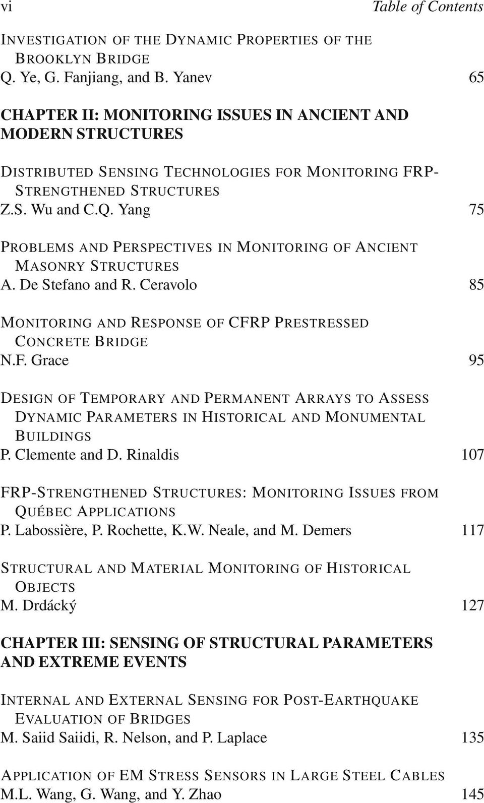 Yang 75 PROBLEMS AND PERSPECTIVES IN MONITORING OF ANCIENT MASONRY STRUCTURES A. De Stefano and R. Ceravolo 85 MONITORING AND RESPONSE OF CFRP PRESTRESSED CONCRETE BRIDGE N.F. Grace 95 DESIGN OF TEMPORARY AND PERMANENT ARRAYS TO ASSESS P DYNAMIC PARAMETERS IN HISTORICAL AND MONUMENTAL BUILDINGS P.