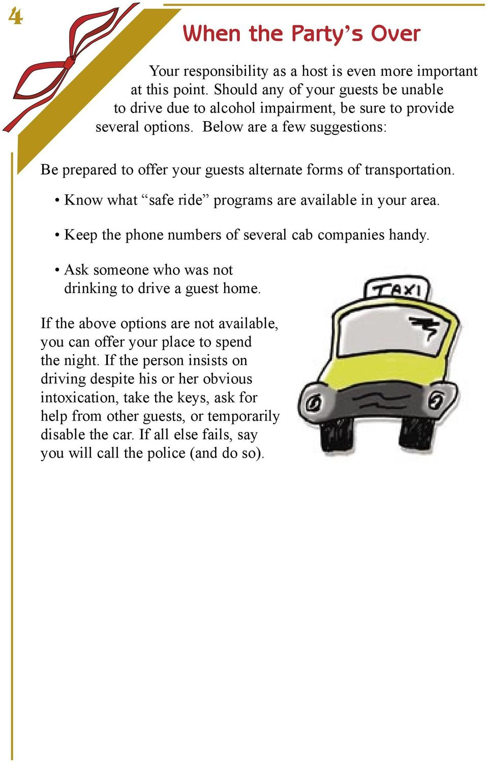 Below are a few suggestions: Be prepared to offer your guests alternate forms of transportation. Know what safe ride programs are available in your area.