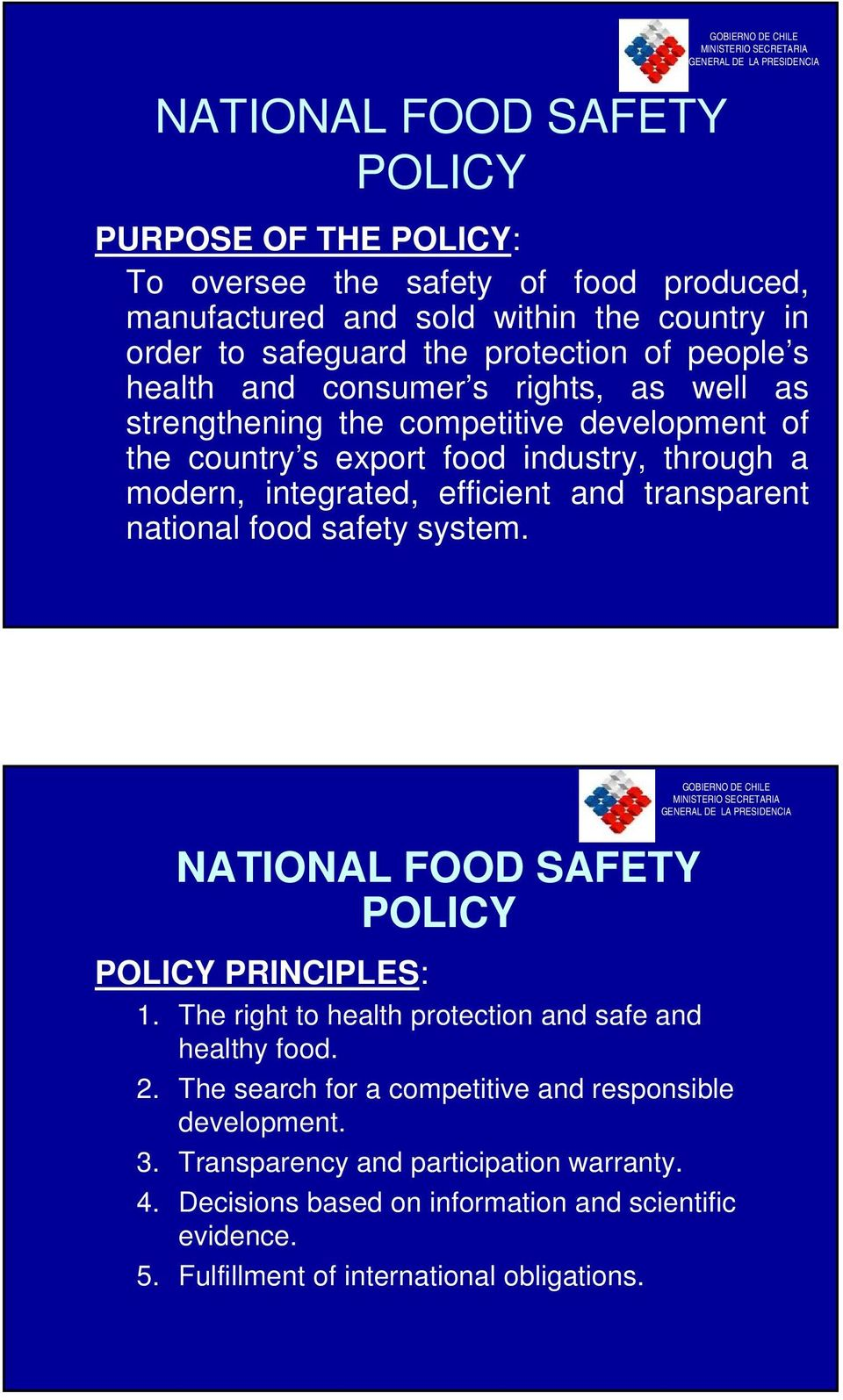 integrated, efficient and transparent national food safety system. NATIONAL FOOD SAFETY POLICY GOBIERNO DE CHILE MINISTERIO SECRETARIA GENERAL DE LA PRESIDENCIA POLICY PRINCIPLES: 1.