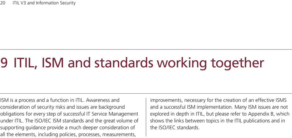 The I/IEC ISM standards and the great volume of supporting guidance provide a much deeper consideration of all the elements, including policies, processes, measurements,
