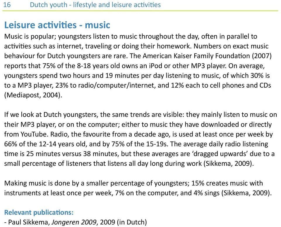 On average, youngsters spend two hours and 19 minutes per day listening to music, of which 30% is to a MP3 player, 23% to radio/computer/internet, and 12% each to cell phones and CDs (Mediapost,