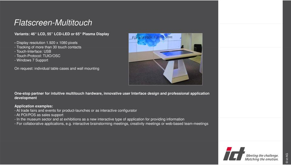 partner for intuitive multitouch hardware, innovative user Interface design and professional application development Application examples: - At trade fairs and events for product-launches or as