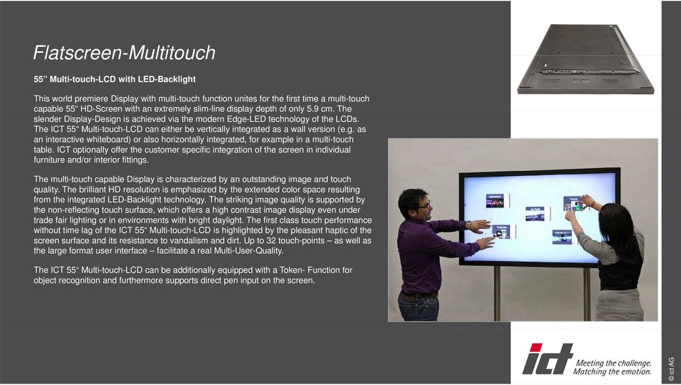 The ICT 55 Multi-touch-LCD can either be vertically integrated as a wall version (e.g. as an interactive whiteboard) or also horizontally integrated, for example in a multi-touch table.
