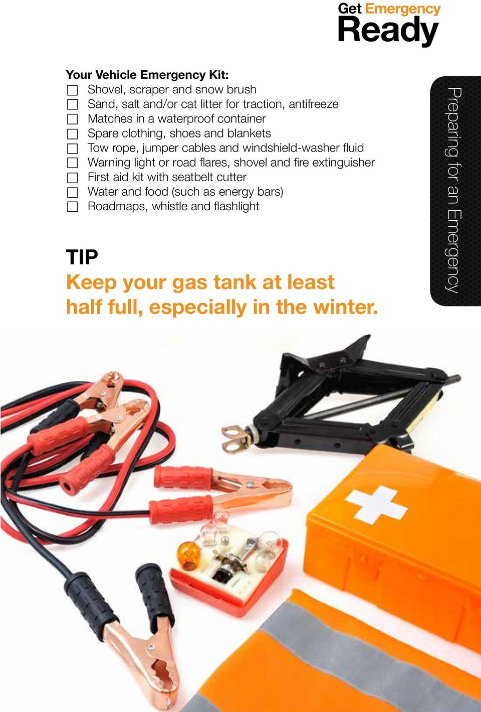or road flares, shovel and fire extinguisher First aid kit with seatbelt cutter Water and food (such as energy bars)