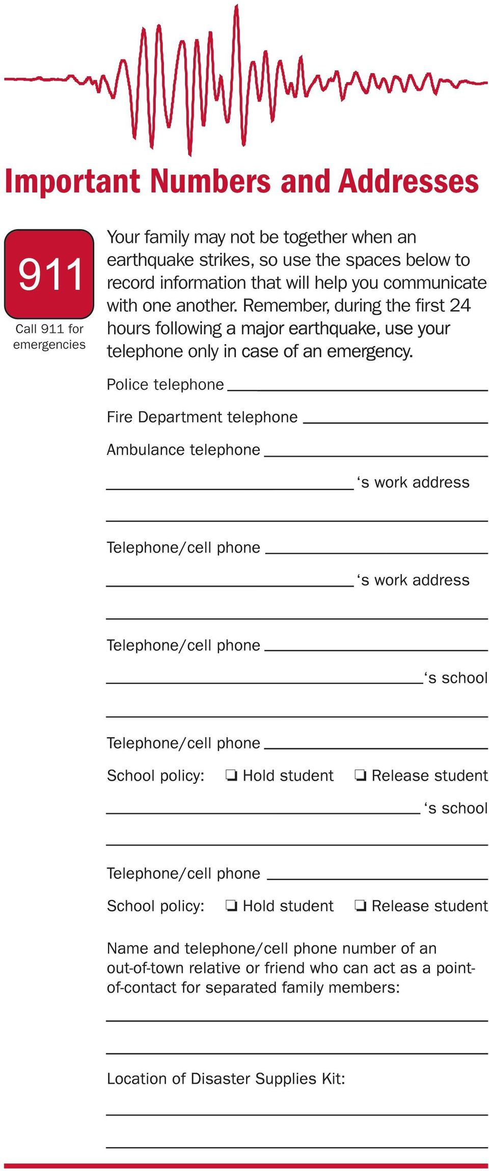 Police telephone Fire Department telephone Ambulance telephone s work address Telephone/cell phone s work address Telephone/cell phone s school Telephone/cell phone School policy: Hold student