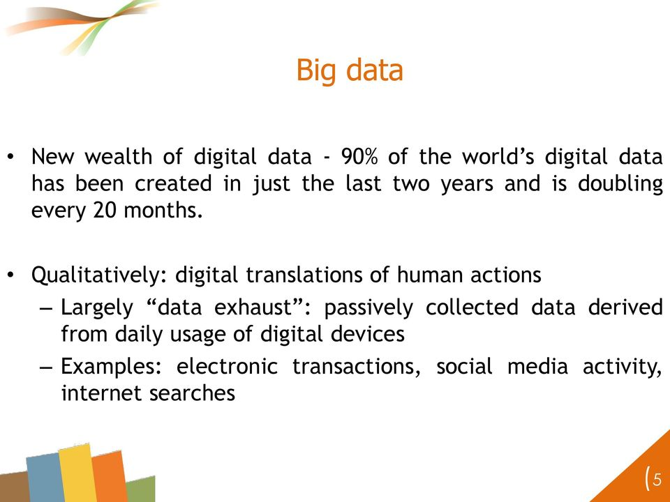 Qualitatively: digital translations of human actions Largely data exhaust : passively