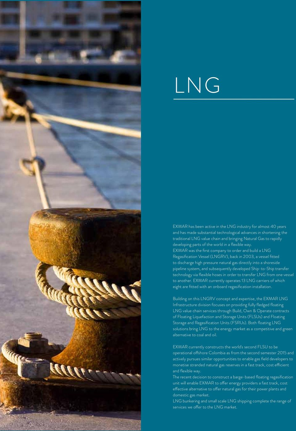 EXMAR was the first company to order and build a LNG Regasification Vessel (LNGRV), back in 2003, a vessel fitted to discharge high pressure natural gas directly into a shoreside pipeline system, and