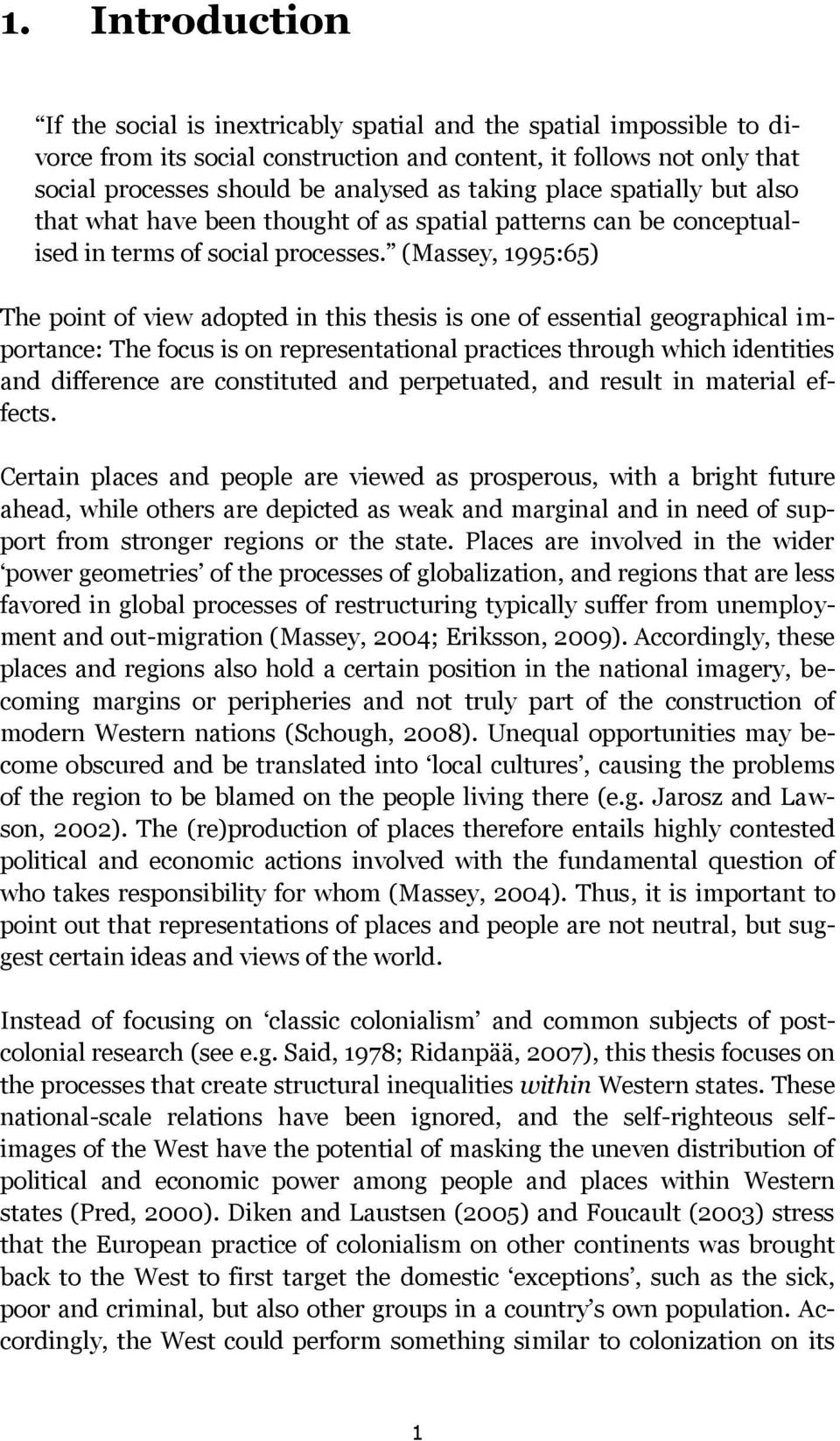 (Massey, 1995:65) The point of view adopted in this thesis is one of essential geographical importance: The focus is on representational practices through which identities and difference are