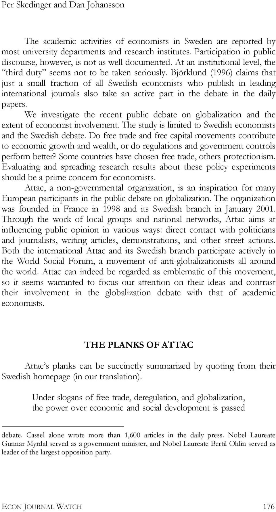Björklund (1996) claims that just a small fraction of all Swedish economists who publish in leading international journals also take an active part in the debate in the daily papers.