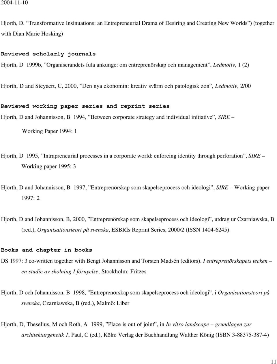 ankunge: om entreprenörskap och management, Ledmotiv, 1 (2) Hjorth, D and Steyaert, C, 2000, Den nya ekonomin: kreativ svärm och patologisk zon, Ledmotiv, 2/00 Reviewed working paper series and