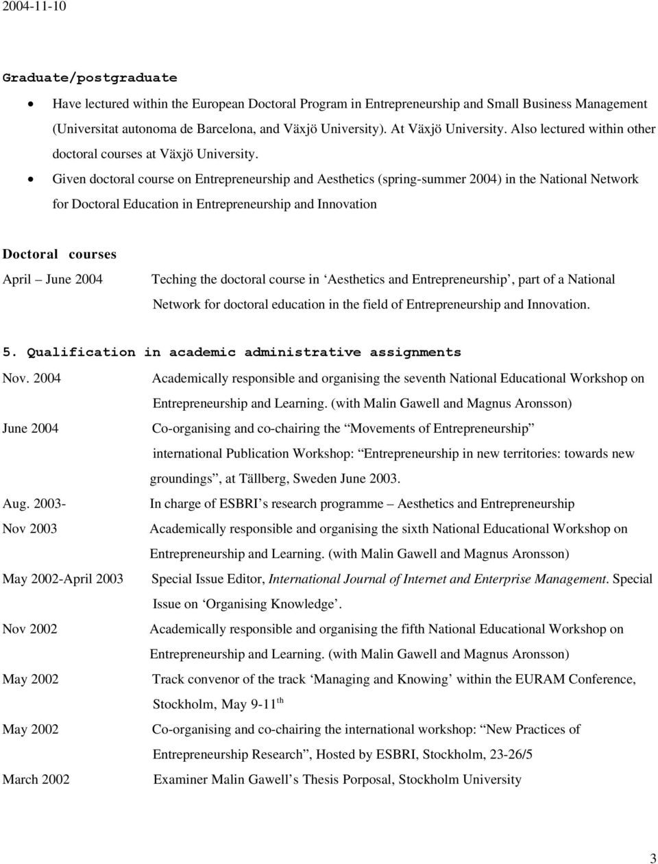 Given doctoral course on Entrepreneurship and Aesthetics (spring-summer 2004) in the National Network for Doctoral Education in Entrepreneurship and Innovation Doctoral courses April June 2004
