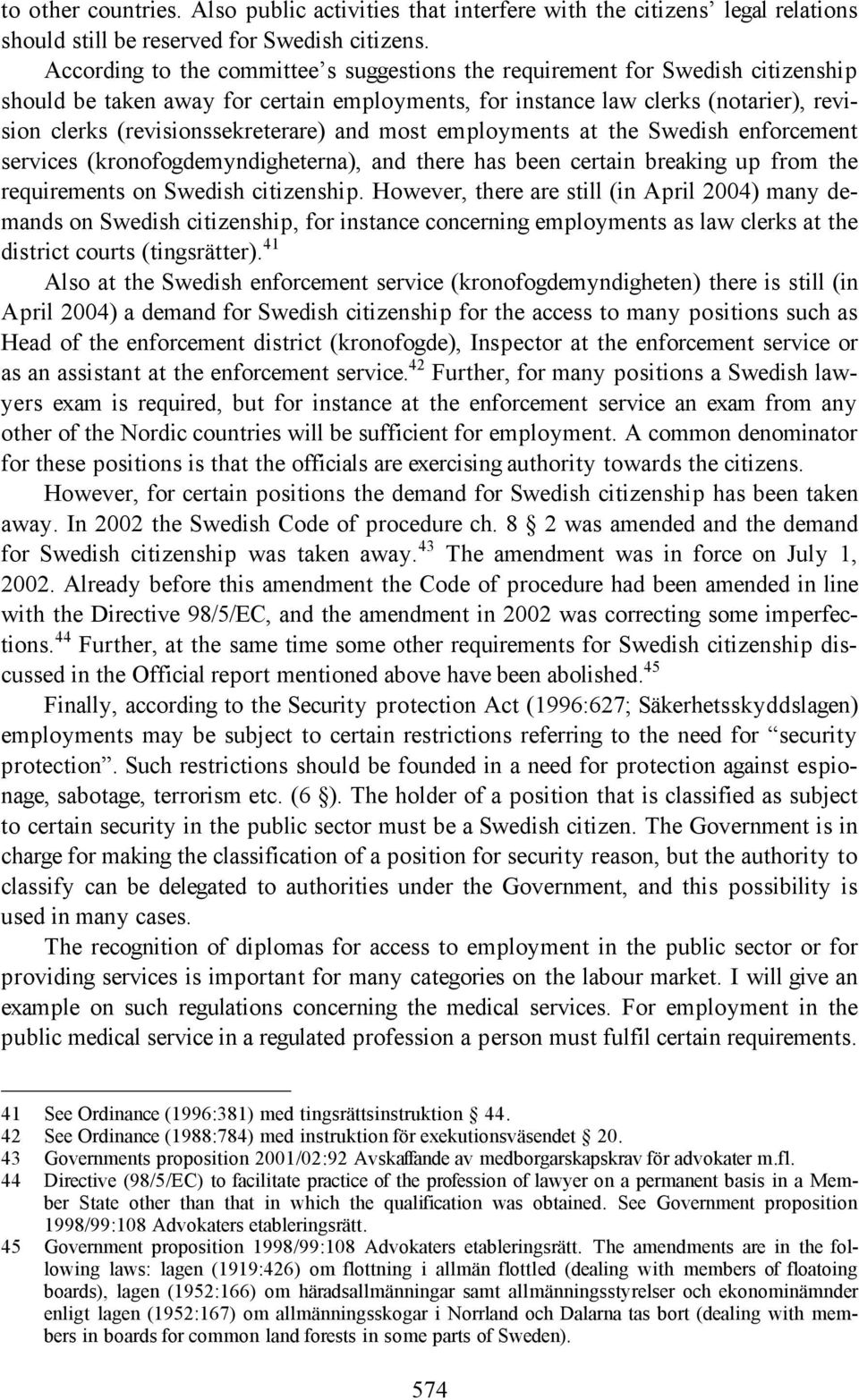 (revisionssekreterare) and most employments at the Swedish enforcement services (kronofogdemyndigheterna), and there has been certain breaking up from the requirements on Swedish citizenship.