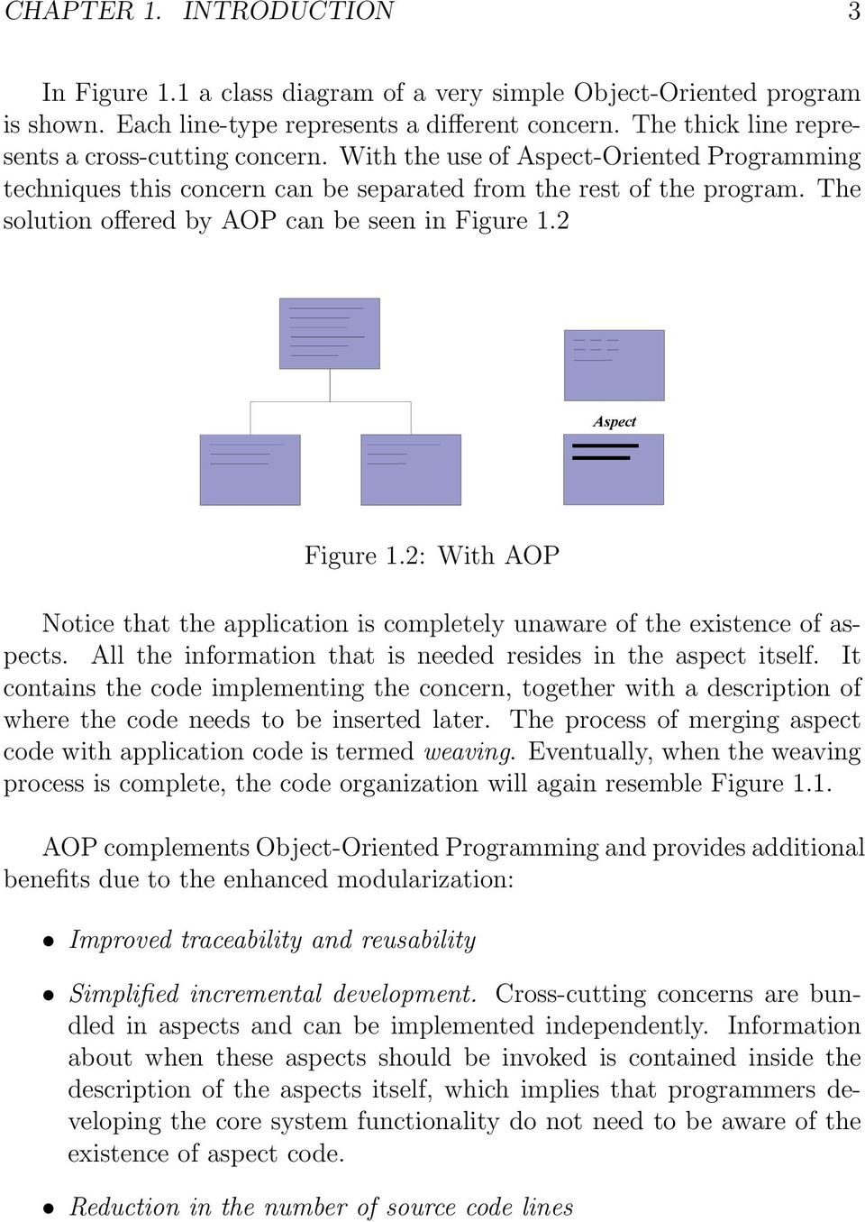 The solution offered by AOP can be seen in Figure 1.2 Aspect Figure 1.2: With AOP Notice that the application is completely unaware of the existence of aspects.