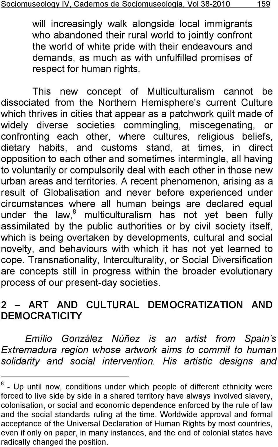 This new concept of Multiculturalism cannot be dissociated from the Northern Hemisphere s current Culture which thrives in cities that appear as a patchwork quilt made of widely diverse societies