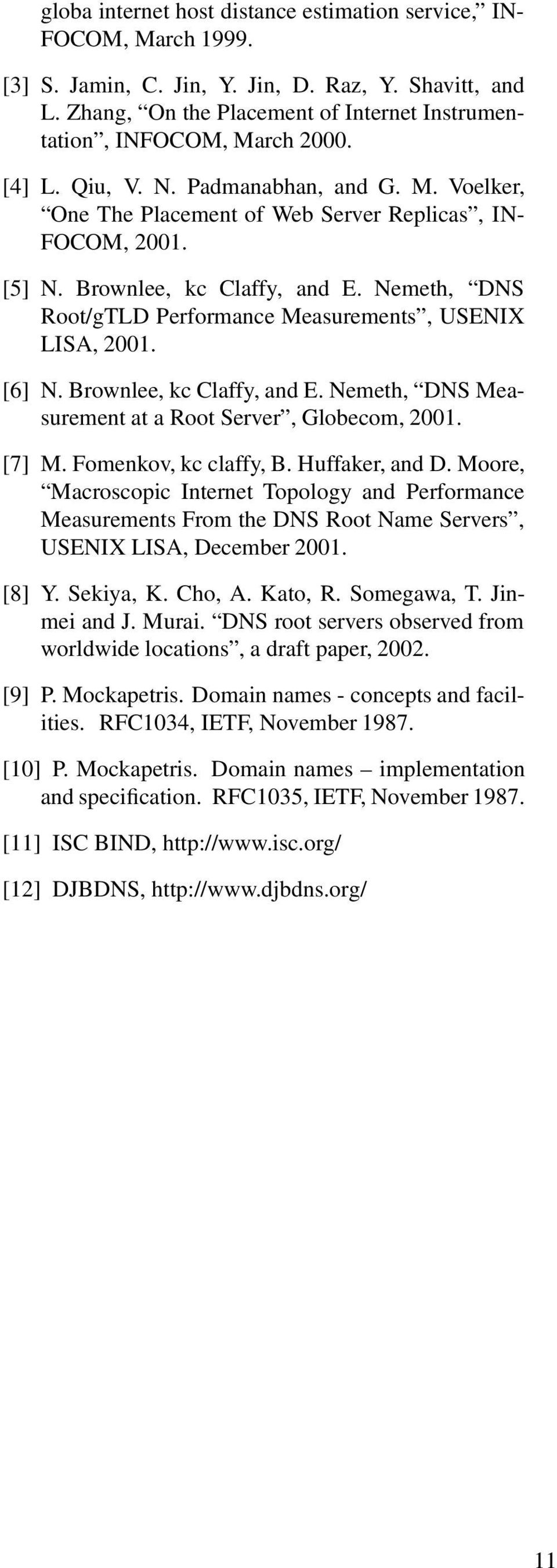 Brownlee, kc Claffy, and E. Nemeth, DNS Root/gTLD Performance Measurements, USENIX LISA, 2001. [6] N. Brownlee, kc Claffy, and E. Nemeth, DNS Measurement at a Root Server, Globecom, 2001. [7] M.