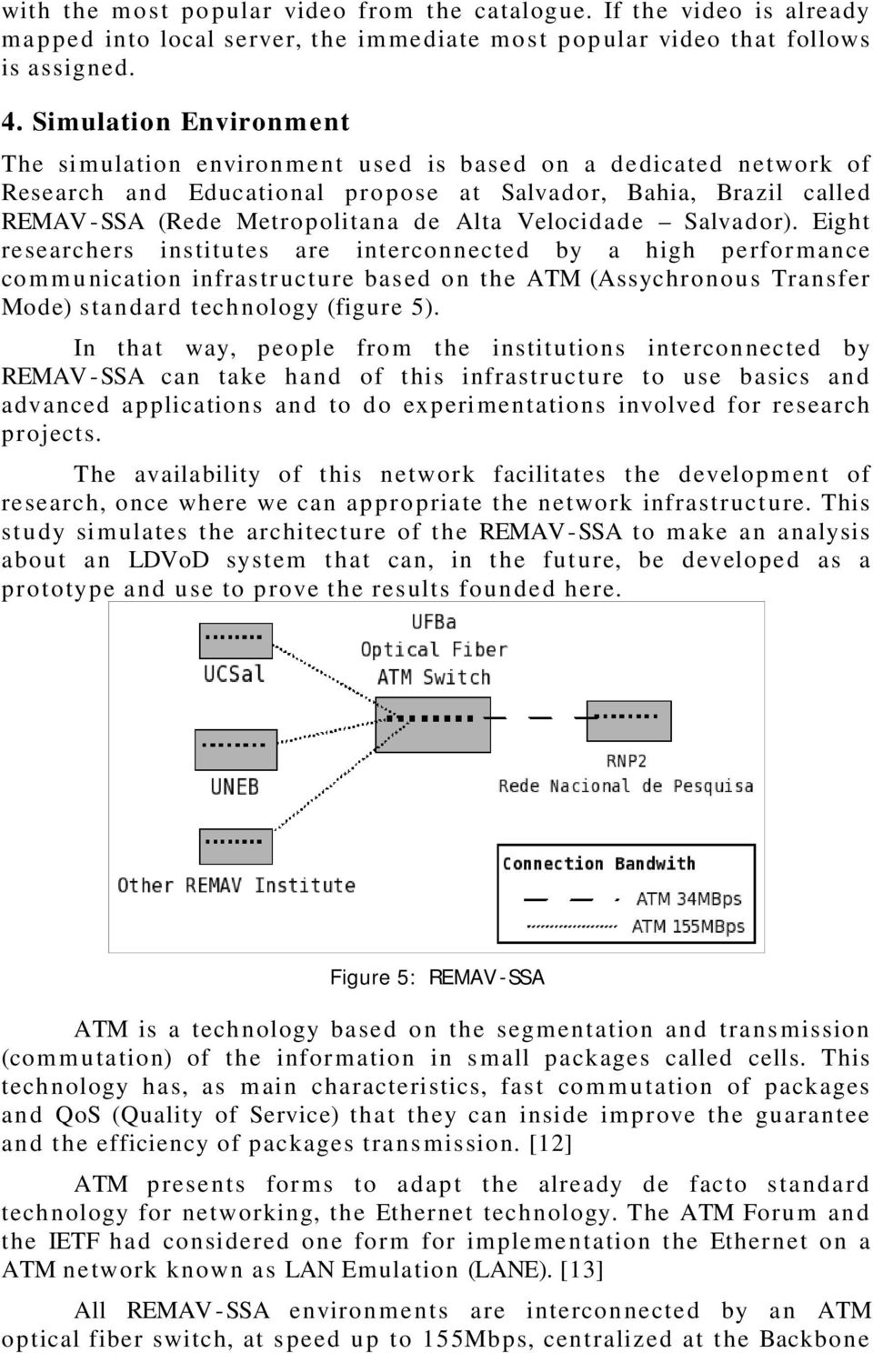 Velocidade Salvador). Eight researchers institutes are interconnected by a high perfor mance com munication infrastructure based on the ATM (Assychronous Transfer Mode) standard technology (figure 5).