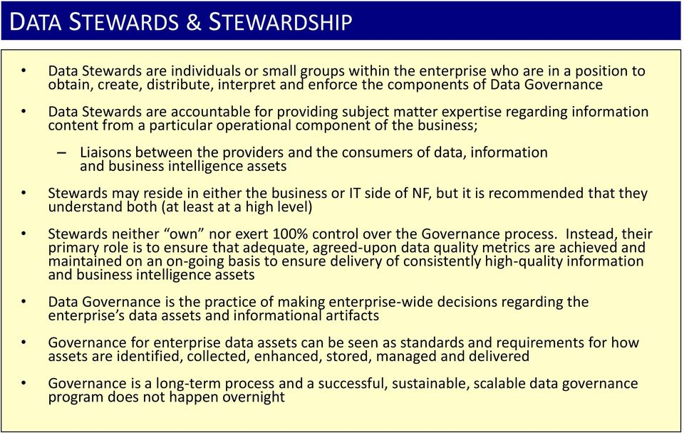and the consumers of data, information and business intelligence assets Stewards may reside in either the business or IT side of NF, but it is recommended that they understand both (at least at a