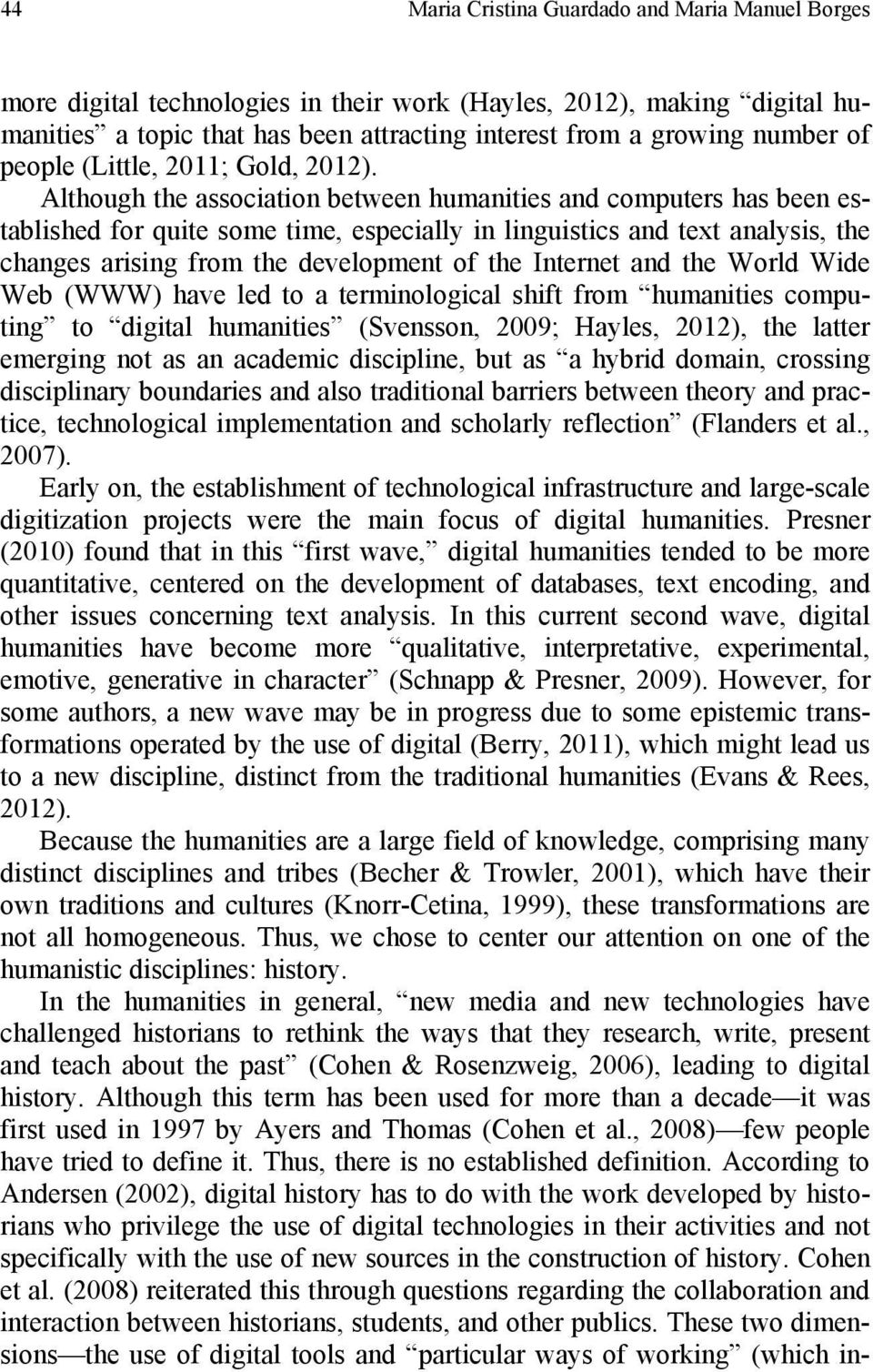 Although the association between humanities and computers has been established for quite some time, especially in linguistics and text analysis, the changes arising from the development of the