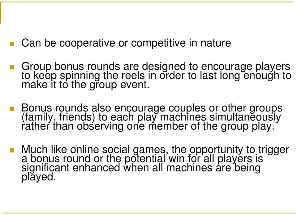 Bonus rounds also encourage couples or other groups (family, friends) to each play machines simultaneously rather than