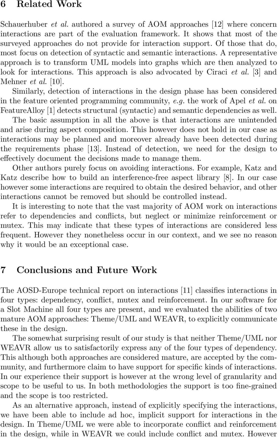 A representative approach is to transform UML models into graphs which are then analyzed to look for interactions. This approach is also advocated by Ciraci et al. [3] and Mehner et al. [10].
