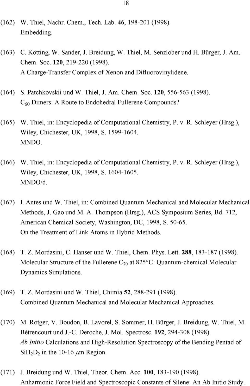 Thiel, in: Encyclopedia of Computational Chemistry, P. v. R. Schleyer (Hrsg.), Wiley, Chichester, UK, 1998, S. 1599-1604. MNDO. (166) W. Thiel, in: Encyclopedia of Computational Chemistry, P. v. R. Schleyer (Hrsg.), Wiley, Chichester, UK, 1998, S. 1604-1605.