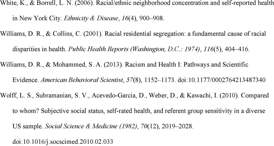Racism and Health I: Pathways and Scientific Evidence. American Behavioral Scientist, 57(8), 1152 1173. doi:10.1177/0002764213487340 Wolff, L. S., Subramanian, S. V., Acevedo-Garcia, D., Weber, D.