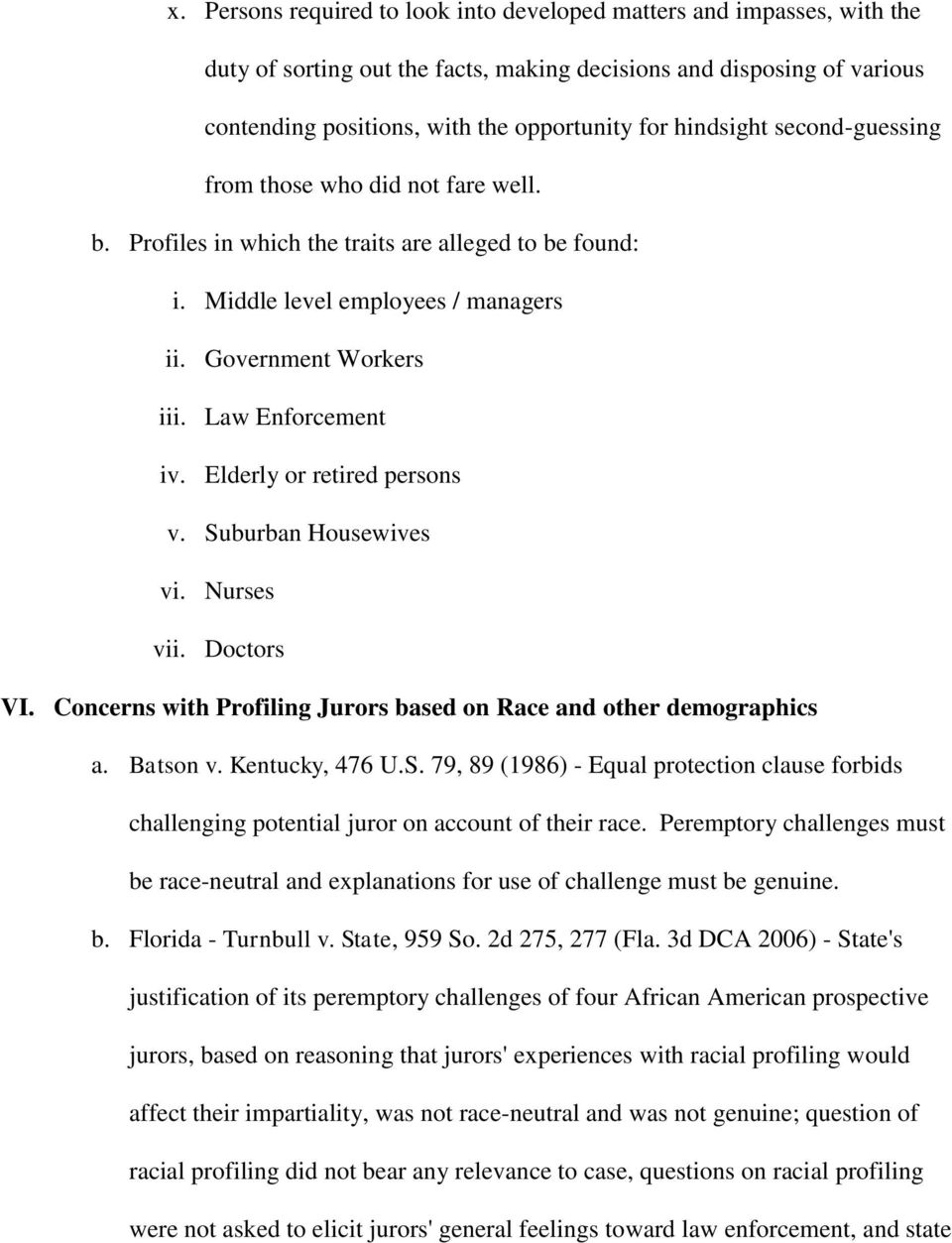 Law Enforcement iv. Elderly or retired persons v. Suburban Housewives vi. Nurses vii. Doctors VI. Concerns with Profiling Jurors based on Race and other demographics a. Batson v. Kentucky, 476 U.S. 79, 89 (1986) - Equal protection clause forbids challenging potential juror on account of their race.