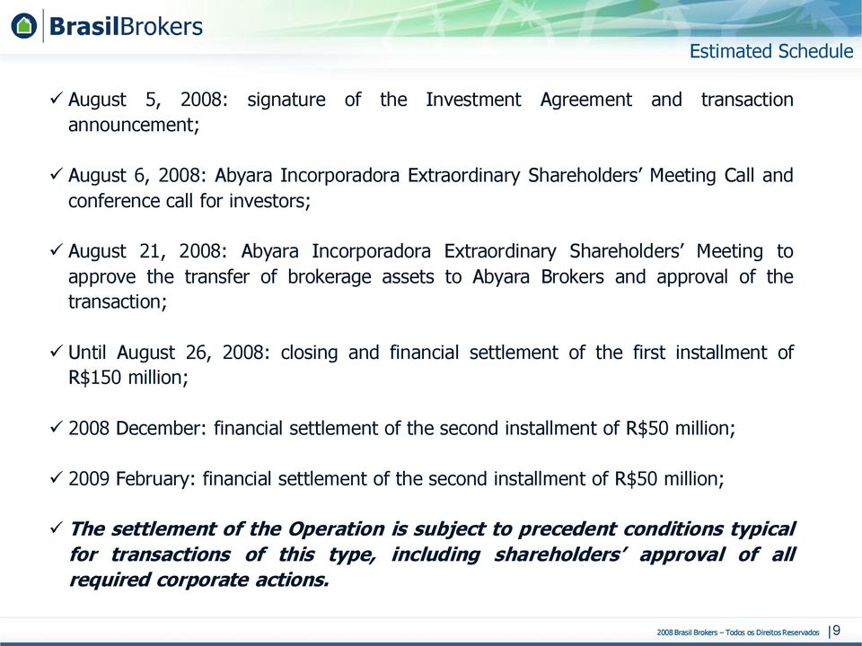 2008: closing and financial settlement of the first installment of R$150 million; 2008 December: financial settlement of the second installment of R$50 million; 2009 February: financial settlement of