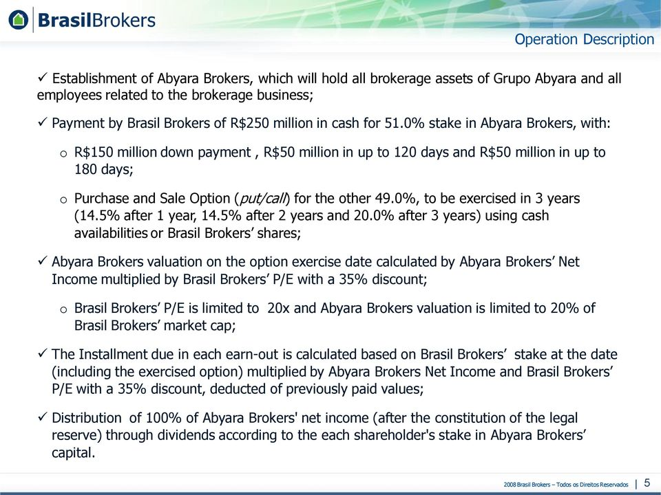 0% stake in Abyara Brokers, with: o R$150 million down payment, R$50 million in up to 120 days and R$50 million in up to 180 days; o Purchase and Sale Option (put/call) for the other 49.