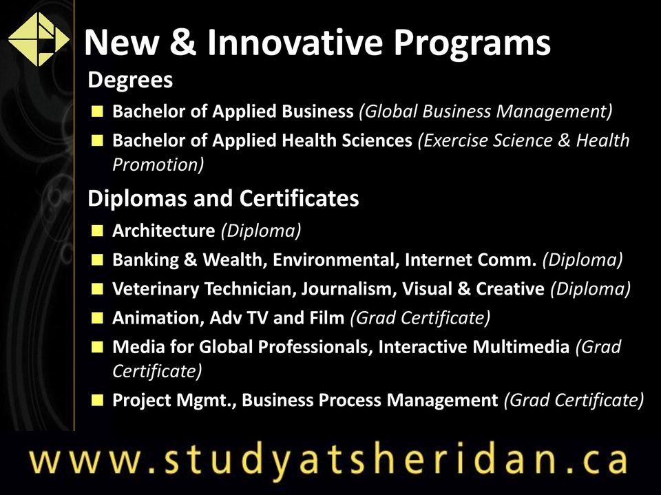 Comm. (Diploma) Veterinary Technician, Journalism, Visual & Creative (Diploma) Animation, Adv TV and Film (Grad Certificate)