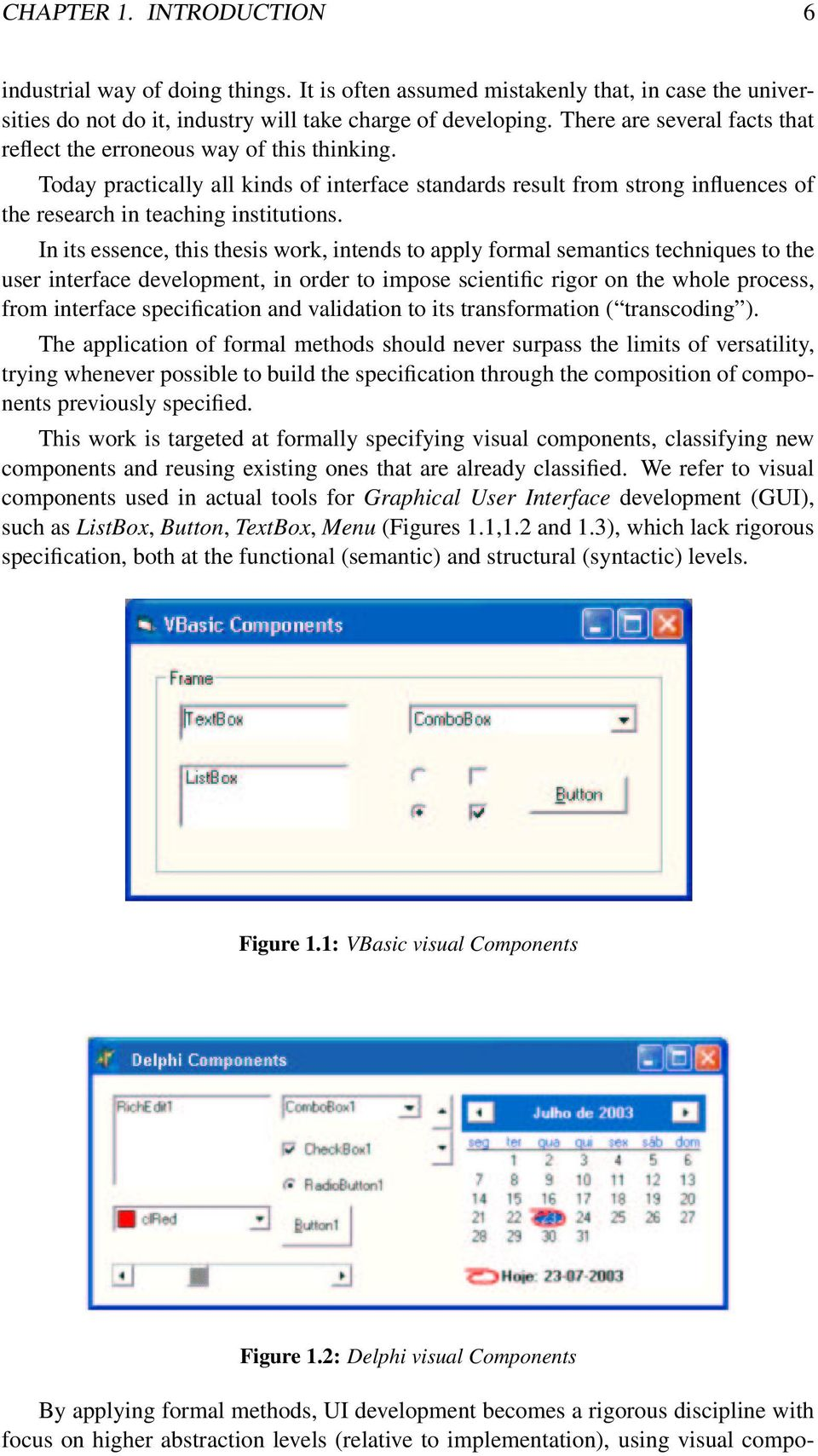 In its essence, this thesis work, intends to apply formal semantics techniques to the user interface development, in order to impose scientific rigor on the whole process, from interface