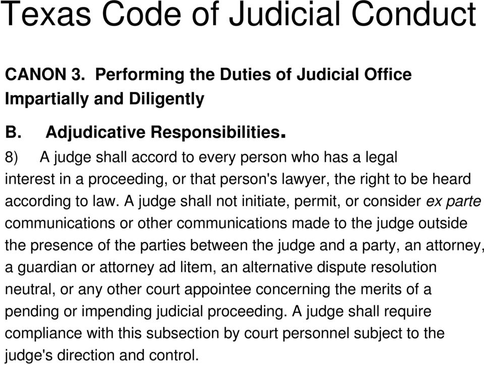 A judge shall not initiate, permit, or consider ex parte communications or other communications made to the judge outside the presence of the parties between the judge and a party, an attorney,