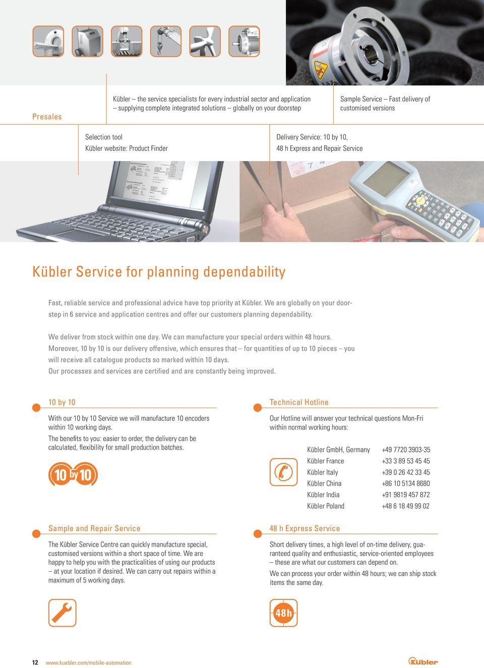 advice have top priority at Kübler. We are globally on your doorstep in 6 service and application centres and offer our customers planning dependability. We deliver from stock within one day.