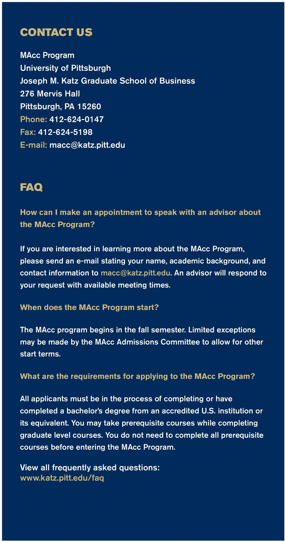 If you are interested in learning more about the MAcc Program, please send an e-mail stating your name, academic background, and contact information to macc@katz.pitt.edu.
