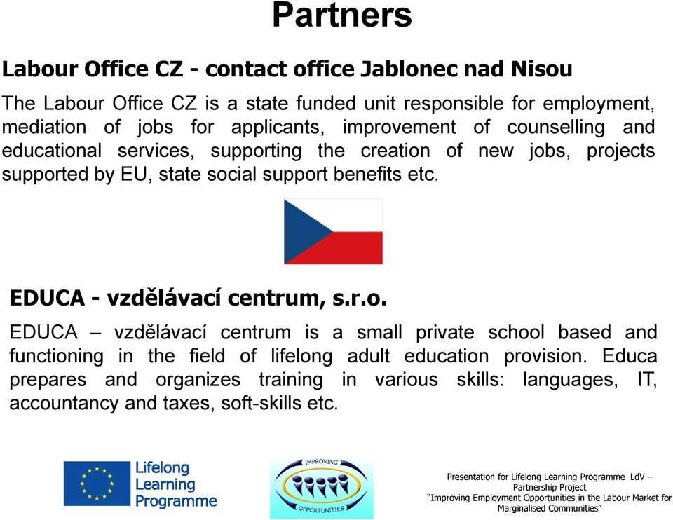 social support benefits etc. EDUCA - vzdělávací centrum, s.r.o. EDUCA vzdělávací centrum is a small private school based and functioning in the field of lifelong adult education provision.