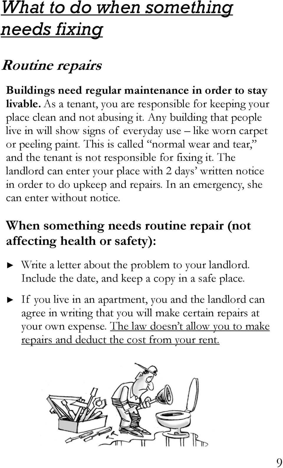 The landlord can enter your place with 2 days written notice in order to do upkeep and repairs. In an emergency, she can enter without notice.