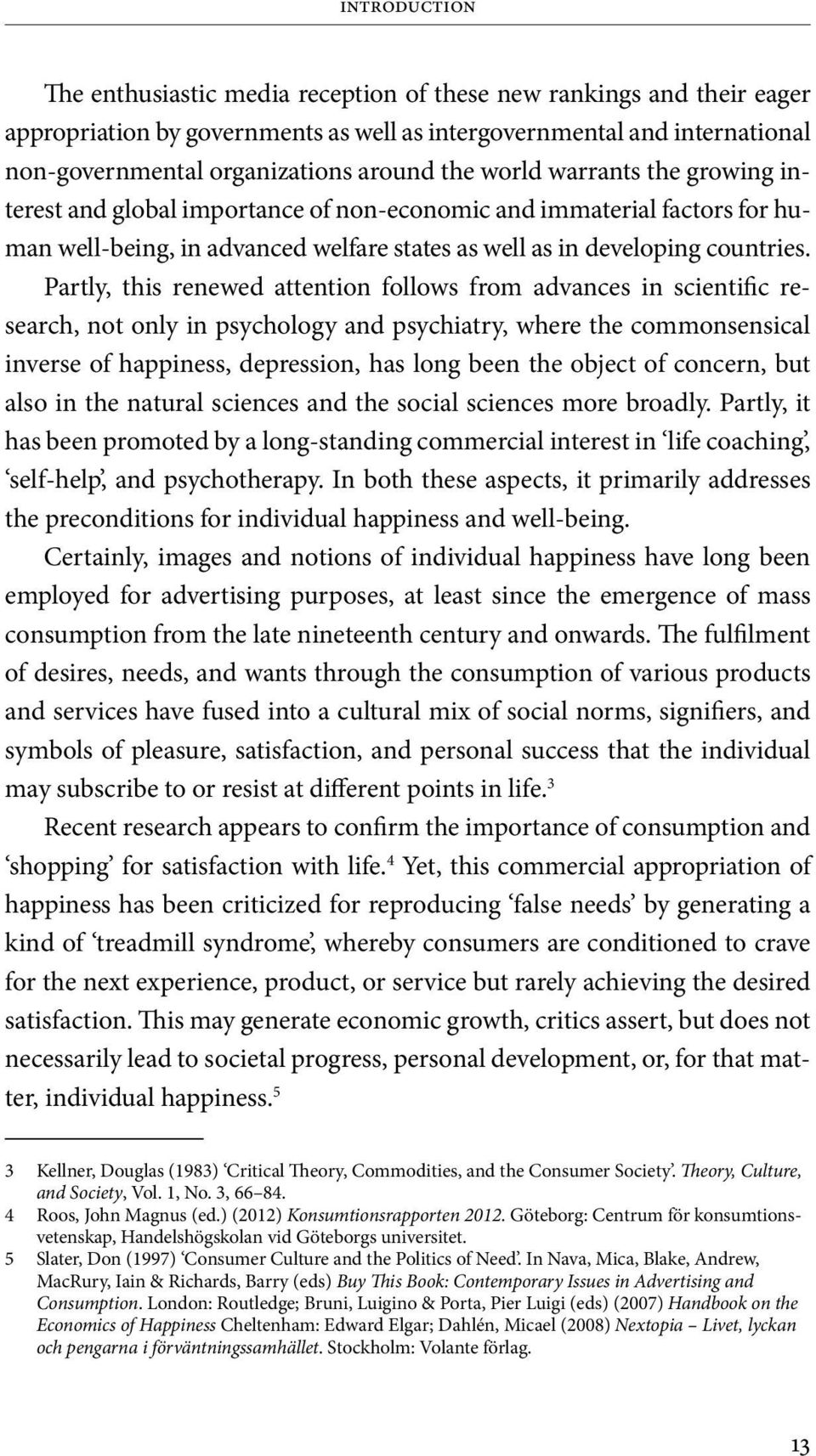 Partly, this renewed attention follows from advances in scientific research, not only in psychology and psychiatry, where the commonsensical inverse of happiness, depression, has long been the object