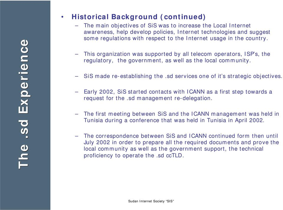 SiS made re-establishing the.sd services one of it s strategic objectives. Early 2002, SiS started contacts with ICANN as a first step towards a request for the.sd management re-delegation.