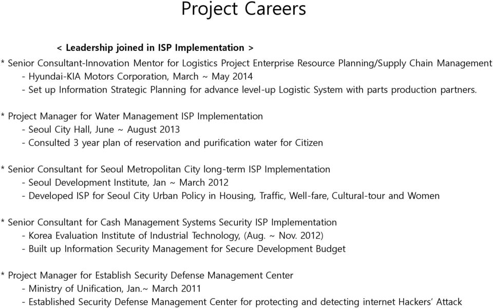 * Project Manager for Water Management ISP Implementation - Seoul City Hall, June ~ August 2013 - Consulted 3 year plan of reservation and purification water for Citizen * Senior Consultant for Seoul