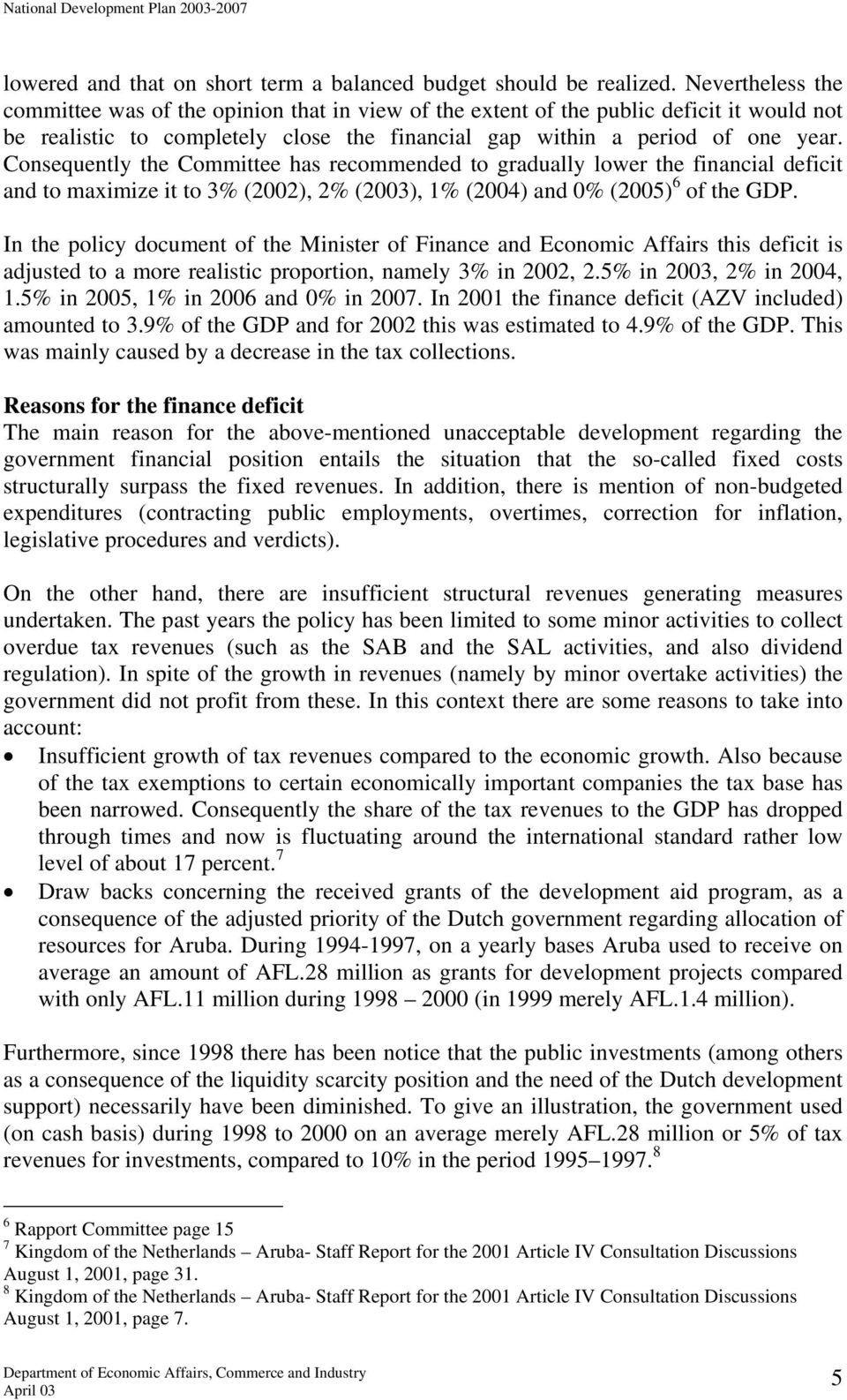 Consequently the Committee has recommended to gradually lower the financial deficit and to maximize it to 3% (2002), 2% (2003), 1% (2004) and 0% (2005) 6 of the GDP.