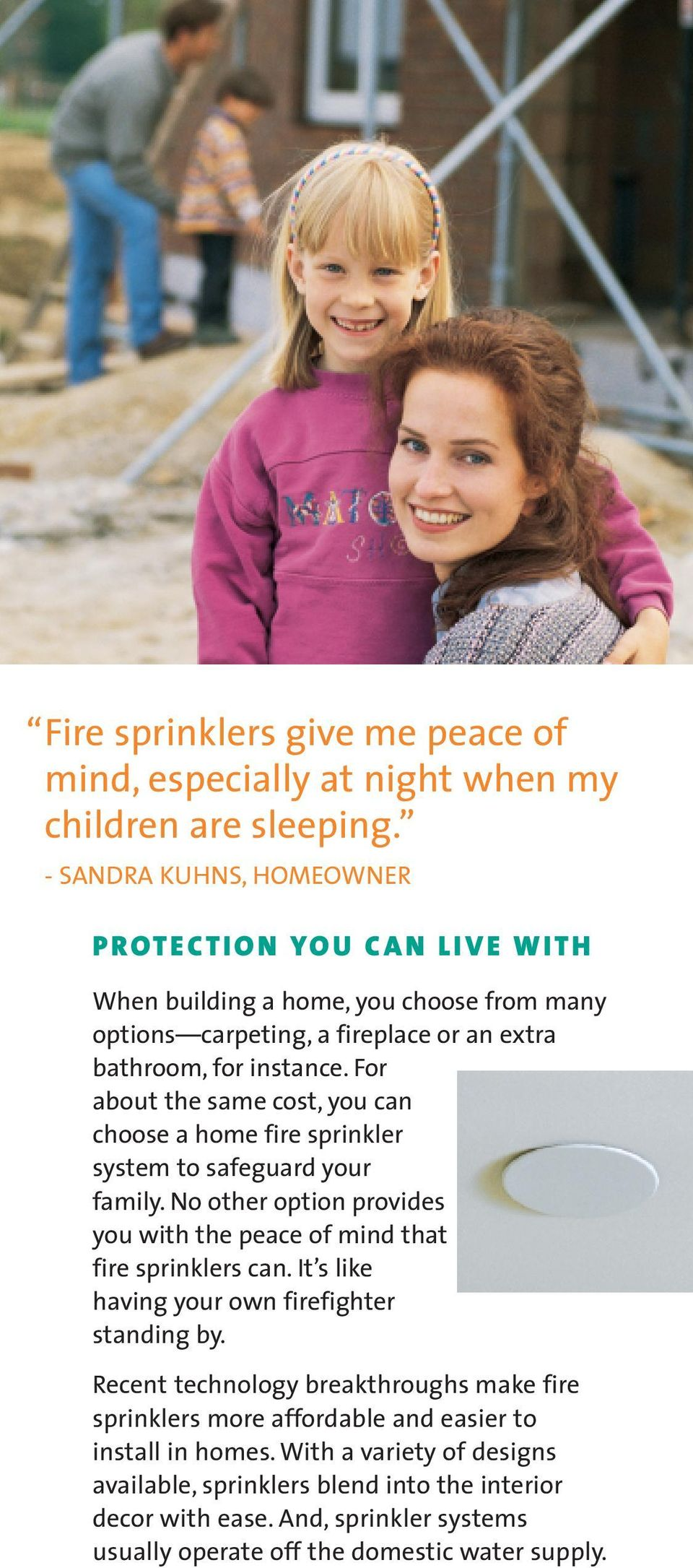 For about the same cost, you can choose a home fire sprinkler system to safeguard your family. No other option provides you with the peace of mind that fire sprinklers can.