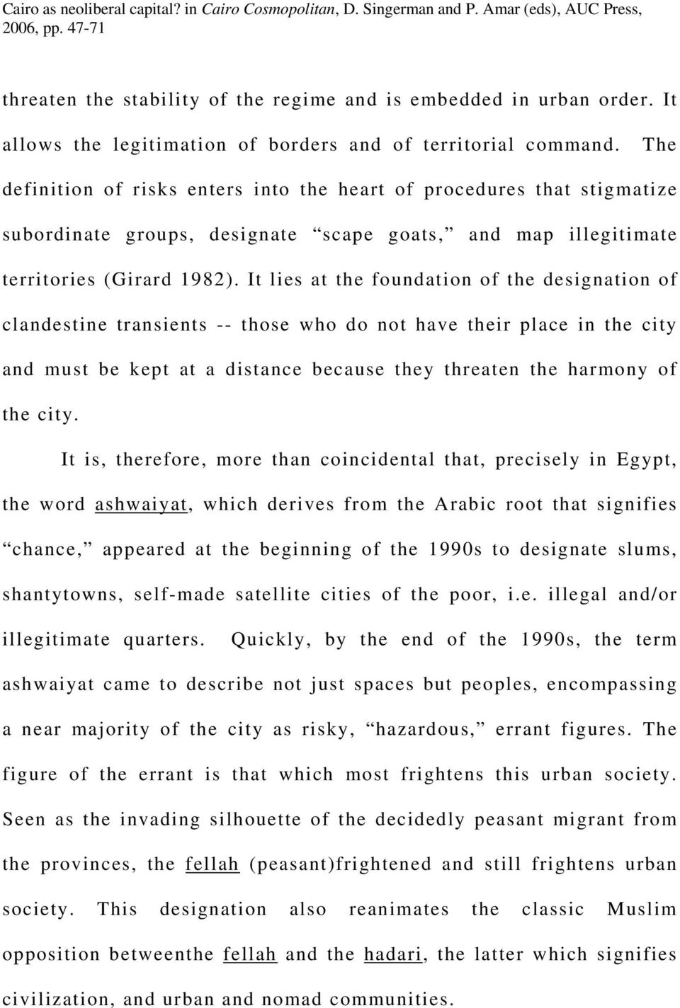 It lies at the foundation of the designation of clandestine transients -- those who do not have their place in the city and must be kept at a distance because they threaten the harmony of the city.