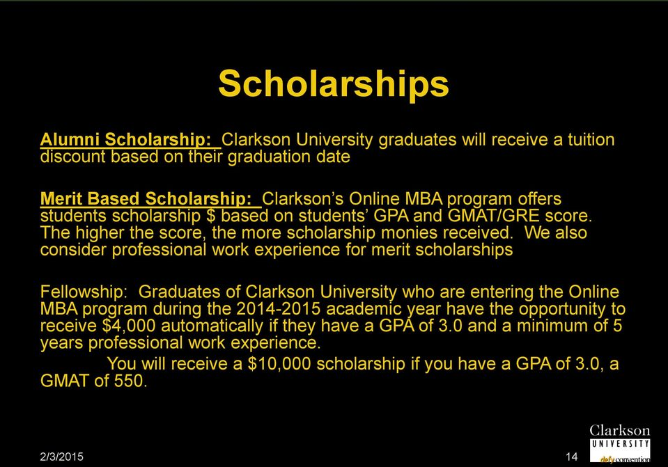 We also consider professional work experience for merit scholarships Fellowship: Graduates of Clarkson University who are entering the Online MBA program during the 2014-2015