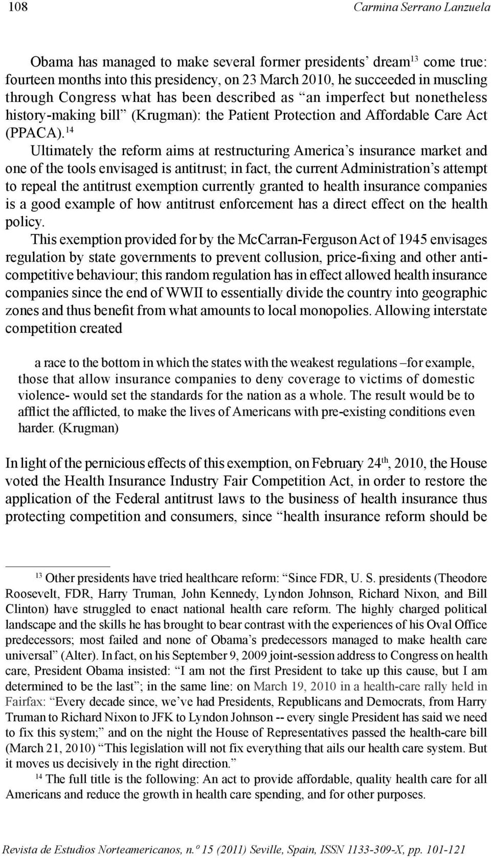 14 Ultimately the reform aims at restructuring America s insurance market and one of the tools envisaged is antitrust; in fact, the current Administration s attempt to repeal the antitrust exemption