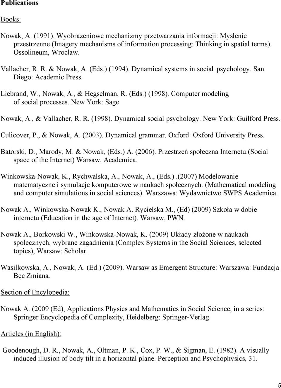 Computer modeling of social processes. New York: Sage Nowak, A., & Vallacher, R. R. (1998). Dynamical social psychology. New York: Guilford Press. Culicover, P., & Nowak, A. (2003). Dynamical grammar.