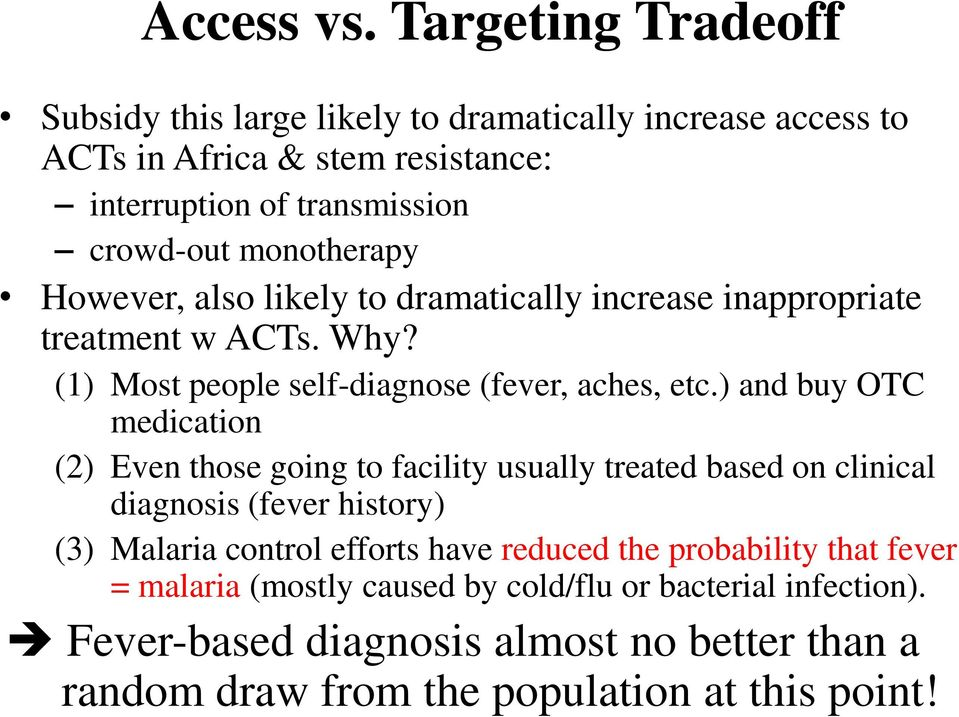 monotherapy However, also likely to dramatically increase inappropriate treatment w ACTs. Why? (1) Most people self-diagnose (fever, aches, etc.