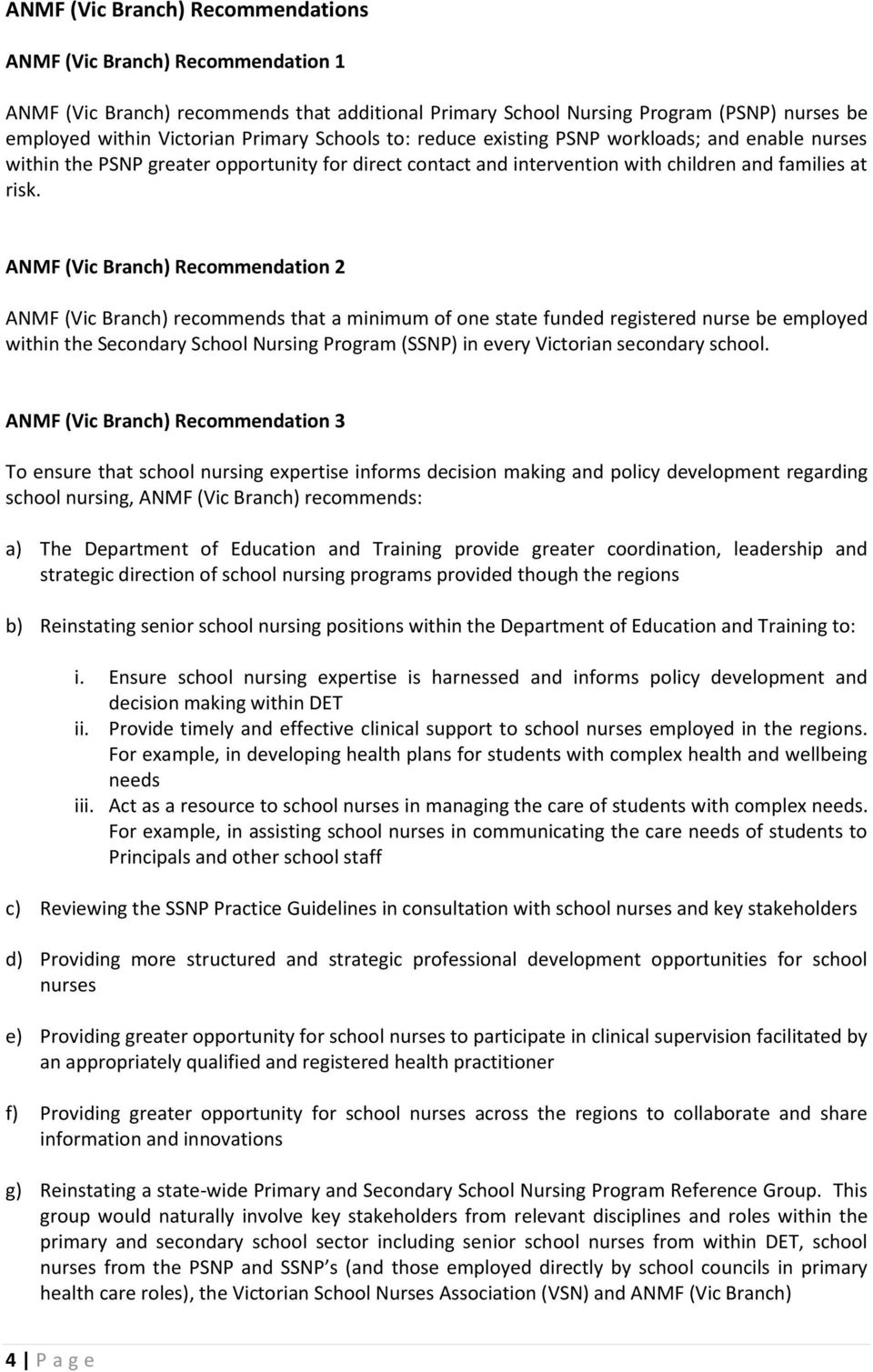 ANMF (Vic Branch) Recommendation 2 ANMF (Vic Branch) recommends that a minimum of one state funded registered nurse be employed within the Secondary School Nursing Program (SSNP) in every Victorian